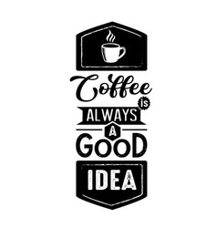 Coffee quote coffee always a good idea vector