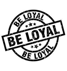 be loyal round grunge black stamp vector image