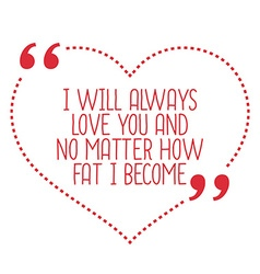 Funny love quote i will always love you and no vector