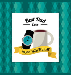 Fathers day card best dad ever coffe cup watch vector