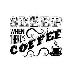 coffee quote why sleep when there s coffee vector image