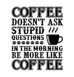 Coffee quote coffee does not ask stupid questions vector