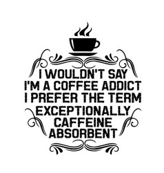 Coffee quote and saying i would not say i m a vector