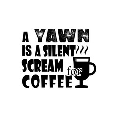 A yawn is a silent scream coffee good for print vector