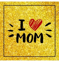 I love mom - quote with red heart on gold glitter vector