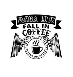 Forgot love fall in coffee good for print vector