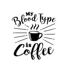 Coffee quote and saying my blood type is coffee vector
