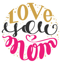 Love you mom handwritten lettering text for vector