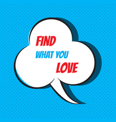 Comic speech bubble with phrase find what you love vector