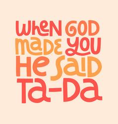 When god made you he said ta-da hand drawn vector