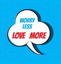 comic speech bubble with phrase worry less love vector image vector image