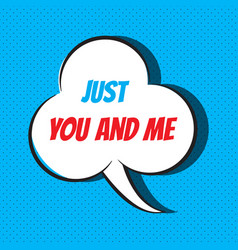 comic speech bubble with phrase just you and me vector image