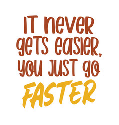 It never gets easier you just go faster best vector