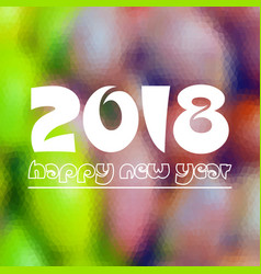 happy new year 2018 on fuzzy multicolor low vector image vector image