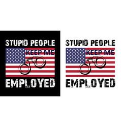 Stupid people keep me employed vector