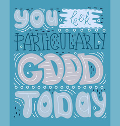 you look particularly good today vector image