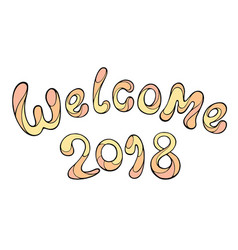 Modern funny lettering welcome 2018 hand color vector