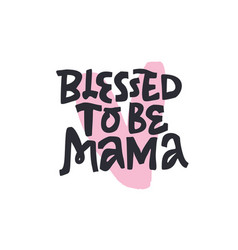 blessed to be mama handdrawn black lettering vector image