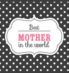 best mother in the world white frame black backgro vector image