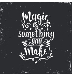 Magic is something you make Hand drawn typography vector image vector image