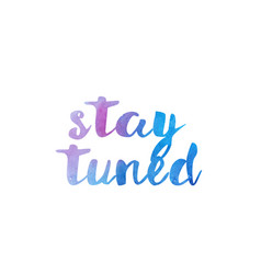 Stay tuned watercolor hand written text positive vector