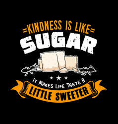 Kindness is like sugar it makes life taste a vector