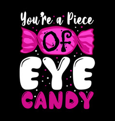 You are a piece eye candy candy quote and vector
