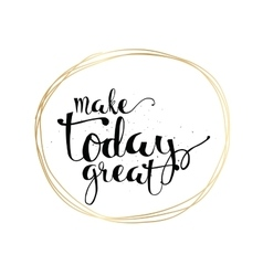 Make today great inscription Greeting card with vector