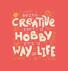 Being creative is not a hobby it is a way of life vector