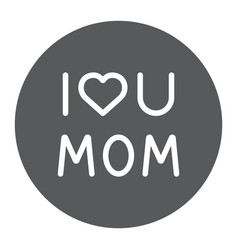 i love mom glyph icon text and mother love u mom vector image