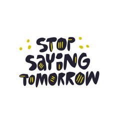 stop saying tomorrow hand drawn lettering vector image