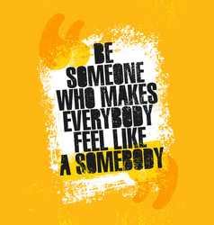 Be someone who makes everyone feel like somebody vector