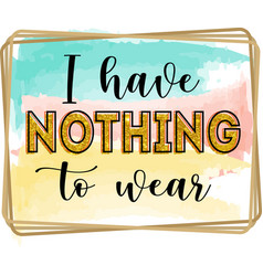 i have nothing to wear inspirational positive vector image