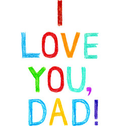 Phrase I LOVE YOU DAD child writing style vector image vector image