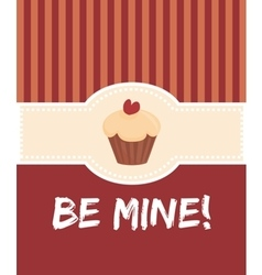 Be mine valentines card with sweet cupcake vector image vector image