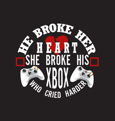 Gamer quotes and slogan good for tee he broke her vector