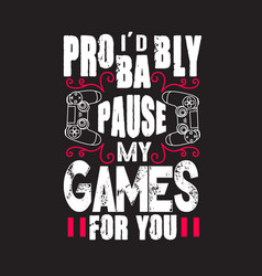 Gamer quotes and slogan good for tee i d probably vector