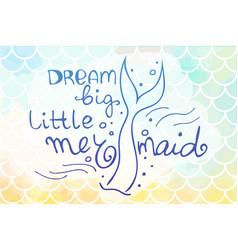 Lettering dream big littele mermaid and mermaids vector