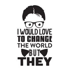 geek quote i would love to change world vector image