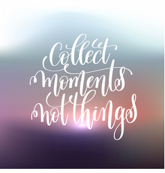 Collect moments not things handwritten lettering vector