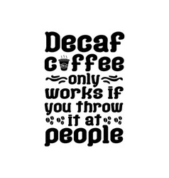 Decaf coffee only works if you throw it at people vector
