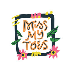 miss my toes hand drawn lettering vector image