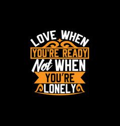 Love when youre ready not when youre lonely vector