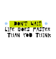don t wait life goes faster than you think vector image