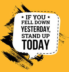 if you fell down yesterday stand up today vector image