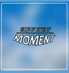 enjoy every moment inspirational and motivation vector image