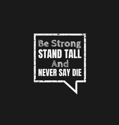 be strong stand tall and never say die a simple vector image