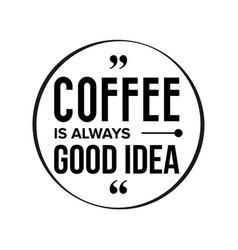 coffee is always good idea vector image
