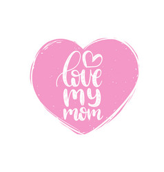 love my mom calligraphy happy mothers day vector image