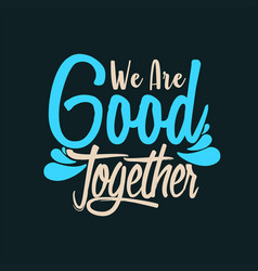 We are good together vector
